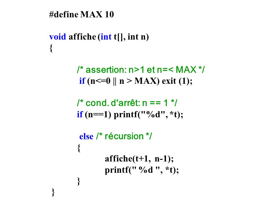 #define MAX 10 void affiche (int t[], int n) { /* assertion: n>1 et n=< MAX */ if (n<=0 || n > MAX) exit (1);